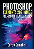 Photoshop Elements 2021 Guide: The Complete Beginners Manual with Tips & Tricks to Master Amazing New Features in Photoshop Elements 2021