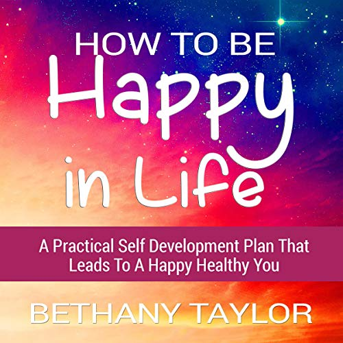 How to Be Happy in Life - A Practical Self Development Plan That Leads to a Happy Healthy You audiobook cover art