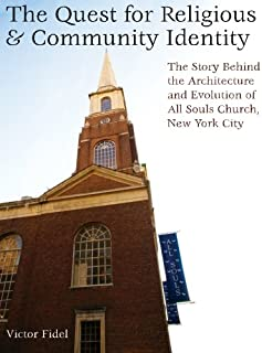 The Quest for Religious & Community Identity: The Story Behind the Architecture and Evolution of All Souls Church, New Yor...