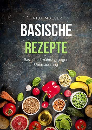 Basische Rezepte: Basische Ernährung mit leckeren und gesunden Rezepten gegen Übersäuerung (Viele basische Rezepte, basische Lebensmittel und basisches Frühstück)