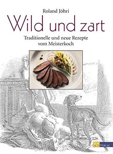 Wild und zart: Traditionelle und neue Rezepte vom Meisterkoch