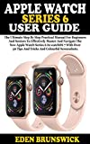 APPLE WATCH SERIES 6 USER GUIDE: The Ultimate Step By Step Practical Manual For Beginners And Seniors To Master And Navigate The New Apple Watch Series ... Over 50 Tips And Tricks. (English Edition)