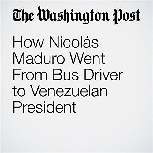 How Nicolás Maduro Went From Bus Driver to Venezuelan President | Amanda Erickson