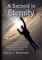 A Second in Eternity: A 'near-death, Out of Body' Experience and a Voyage Beyond Time and Space, into the Infinite