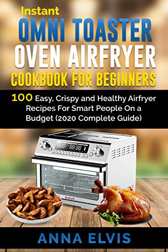 INSTANT OMNI TOASTER OVEN AIRFRYER COOKBOOK FOR BEGINNERS: 100 Easy, Crispy and Healthy Airfryer Recipes For Smart People On a Budget (2020 Complete Guide) (airfryer oven 1)