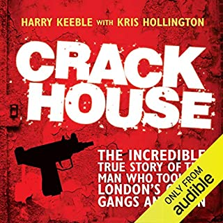 Crack House     The Incredible True Story of the Man Who Took On London's Crack Gangs and Won              By:                                                                                                                                 Harry Keeble,                                                                                        Kris Hollington                               Narrated by:                                                                                                                                 Damian Lynch                      Length: 7 hrs and 35 mins     358 ratings     Overall 4.5