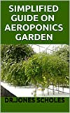 SIMPLIFIED GUIDE ON AEROPONICS GARDEN: The Step By Step Guide On How To Setup Indoor And Outdoor Aeroponics Garden (English Edition)