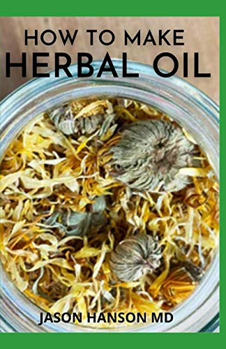 HOW TO MAKE HERBAL OIL: How To Make Your Own Natural Remedies At Home