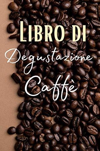 Libro di Degustazione Caffè: Passione caffè degustazione | Quaderno per gli amanti della caffeina  | Taccuino per gli appassionati di torrefazione | ... regalo di Natale o di compleanno da offrire