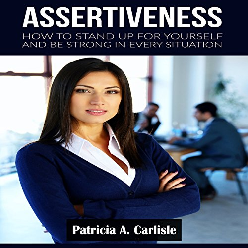 Assertiveness: How to Stand Up for Yourself and Be Strong in Every Situation audiobook cover art