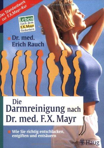 Die Darmreinigung nach Dr. med. F.X. Mayr: Wie Sie richtig entschlacken, entgiften und entsäuern....