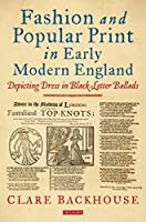 Fashion and Popular Print in Early Modern England: Depicting Dress in Black-letter Ballads (Dress Cultures)