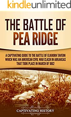 The Battle of Pea Ridge: A Captivating Guide to the Battle of Elkhorn Tavern, which was an American Civil War Clash in Arkansas That Took Place in March of 1862