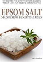 Epsom Salt: Magnesium Benefits & Uses: DIY Recipes For Beauty, Health, Garden, Weight Loss, Pain Relief, Acne & Detoxification
