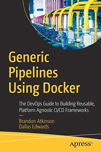 Generic Pipelines Using Docker: The DevOps Guide to Building Reusable, Platform Agnostic CI/CD Frame