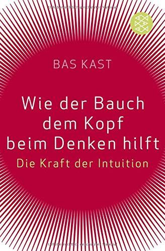 Kast Bas, Wie der Bauch dem Kopf beim Denken hilft. Die Kraft der Intuition.