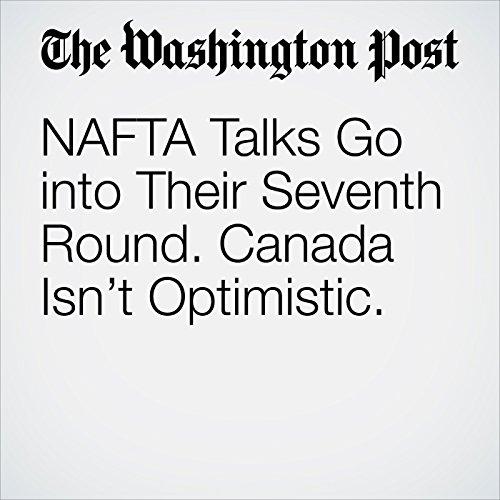NAFTA Talks Go into Their Seventh Round. Canada Isn't Optimistic. copertina
