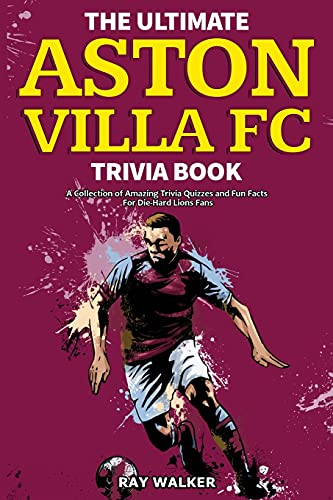 The Ultimate Aston Villa FC Trivia Book: A Collection of Amazing Trivia Quizzes and Fun Facts for Die-Hard Lions Fans!