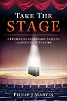 Take the Stage: 64 Essential Leadership Lessons Learned From Theatre