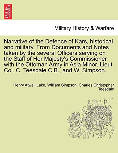 Narrative of the Defence of Kars, Historical and Military. from Documents and Notes Taken by the Several Officers Serving on the Staff of Her ... Lieut. Col. C. Teesdale C.B., and W. Simpson.