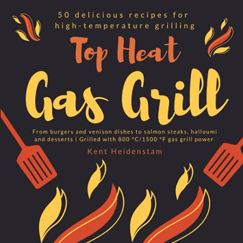 Top Heat Gas Grill - 50 delicious recipes for high-temperature grilling: From burgers and venison dishes to salmon steaks, halloumi and desserts | Grilled with 800 °C/1500 °F gas grill power