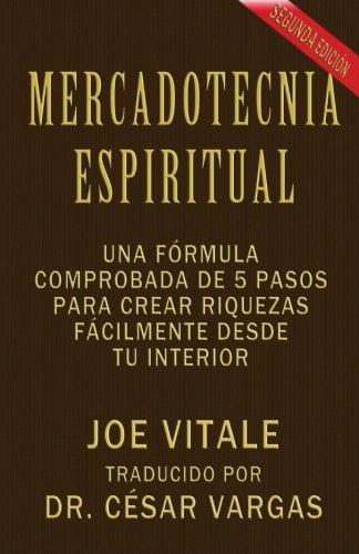 Mercadotecnia Espiritual Segunda Edición: Una fórmula comprobada de 5 pasos para crear riquezas fácilmente desde tu interior
