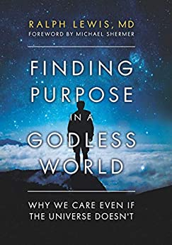 Finding Purpose in a Godless World: Why We Care Even If the Universe Doesn't by [Ralph MD,Lewis, Michael Shermer]