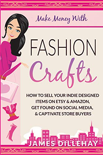 Make Money with Fashion Crafts: How to Sell Your Indie Designed Items on Etsy and Amazon, Get Found on Social Media, and Captivate Store Buyers