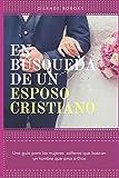 En búsqueda de un esposo cristiano: Una guía para las mujeres solteras que buscan un hombre que ama a Dios