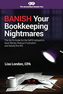 Banish Your Bookkeeping Nightmares: The Go-To Guide for the Self-Employed to Save Money, Reduce Frustration, and Satisfy the IRS (The Accountant Beside You)