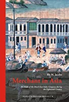 Merchant in Asia:: The Trade of the Dutch East India Company during the Eighteenth Century