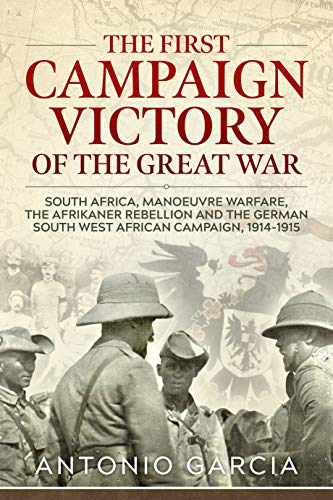 The First Campaign Victory of the Great War: South Africa, Manoeuvre Warfare, the Afrikaner Rebellion and the German South West African Campaign, 1914-1915.