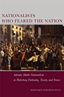Nationalists Who Feared the Nation: Adriatic Multi-Nationalism in Habsburg Dalmatia, Trieste, and Venice (Stanford Studies on Central and Eastern Europe)