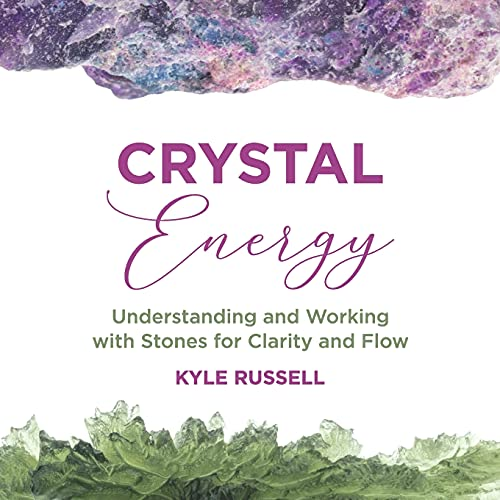 Crystal Energy: Understanding and Working with Stones for Clarity and Flow