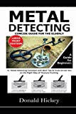 Metal Detecting Concise Guide For The Elderly (LARGE PRINT EDITION): A Guide for Beginners To Metal Detecting Concepts with Best Tips & Tricks to Get You on the Right Way of Treasure Hunting