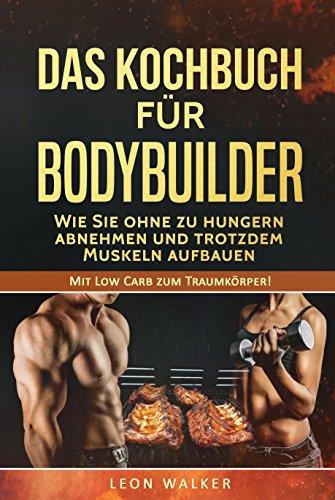 Das Kochbuch für Bodybuilder: Wie Sie ohne zu Hungern abnehmen und trotzdem Muskeln aufbauen (Mit Low Carb zum Traumkörper! 1)