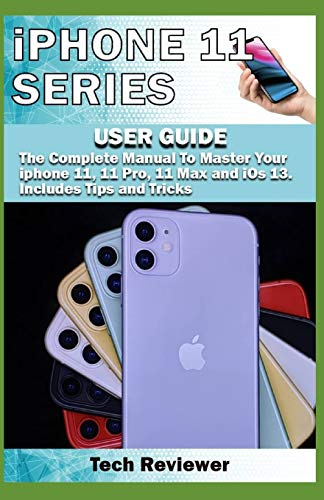 iPhone 11 Series USER GUIDE: The Complete Manual to Master Your iPhone 11, 11 Pro, 11 Max and iOS 13. Includes Tips and Tricks
