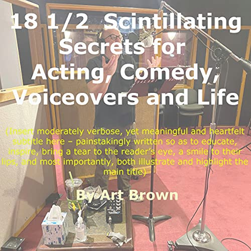 18 ½ Scintillating Secrets for Acting, Comedy, Voiceovers and Life Audiobook By Art Brown cover art