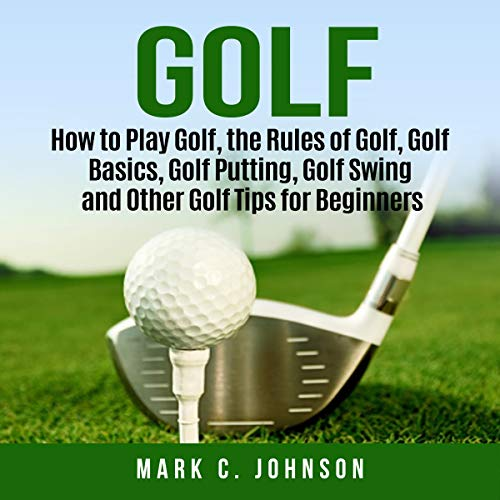 Golf: How to Play Golf, the Rules of Golf, Golf Basics, Golf Putting, Golf Swing and Other Golf Tips for Beginners audiobook cover art