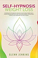 Self-Hypnosis Weight Loss: Annihilate Fat through the Hypnotic Gastric Band. Rediscover a Healthy Relationship with Food, Using New Mindful Eating Habits to Boost Your Metabolism and Self-Esteem