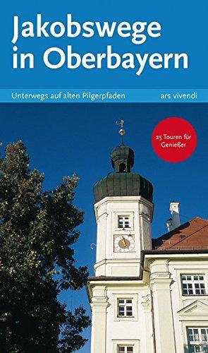 Reiseführer: Jakobswege in Oberbayern - Unterwegs auf alten Pilgerpfaden - Pilgern in Oberbayern - Pilgerwanderungen in Bayern