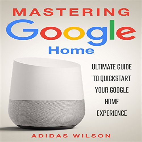 Mastering Google Home: Ultimate Guide to Quickstart Your Google Home Experience audiobook cover art