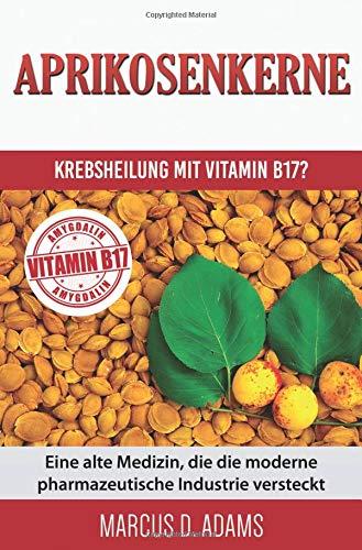 Aprikosenkerne – Krebsheilung mit Vitamin B17?: Eine alte Medizin, die die moderne pharmazeutische Industrie versteckt