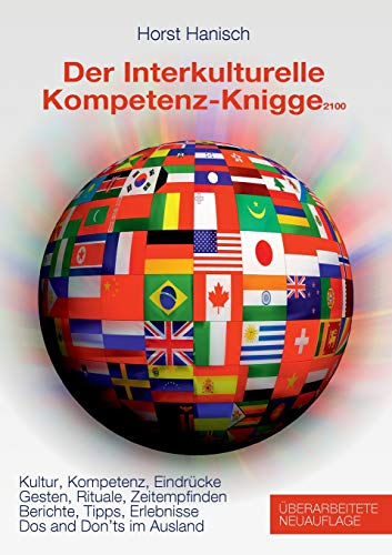 Der Interkulturelle Kompetenz-Knigge 2100: Kultur, Kompetenz, Eindrücke - Gesten, Rituale, Zeitempfinden - Berichte, Tipps, Erlebnisse - Dos and don'ts im Ausland
