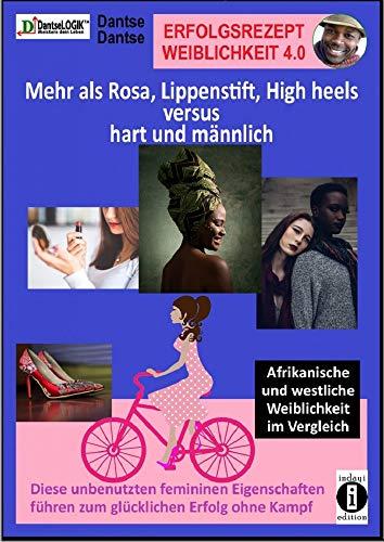 Erfolgsrezept Weiblichkeit 4.0: Mehr als Rosa, Lippenstift, High Heels versus hart und männlich. Diese unbenutzten femininen Eigenschaften führen zum glücklichen Erfolg ohne Kampf.