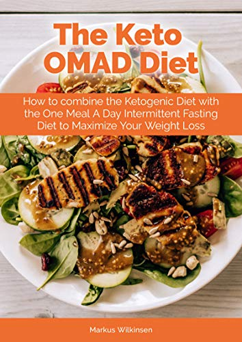 The Keto OMAD Diet: How to combine the Ketogenic Diet with the One Meal A Day Intermittent Fasting Diet to Maximize Your Weight Loss