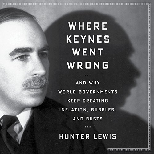 Where Keynes Went Wrong     And Why World Governments Keep Creating Inflation, Bubbles, and Busts              By:                                                                                                                                 Hunter Lewis                               Narrated by:                                                                                                                                 Bruce Lorie                      Length: 7 hrs and 51 mins     27 ratings     Overall 4.6