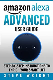 Amazon Alexa: Amazon Alexa: Advanced User Guide: Step By Step to Enrich Your Smart Life (alexa, alexa echo, alexa instruct...