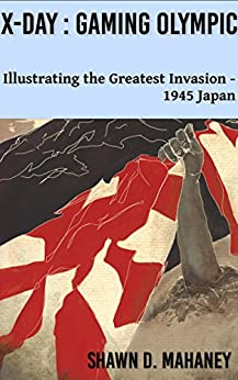 X-Day: Gaming Olympic: Illustrating the Greatest Invasion, 1945 Japan by [Shawn D. Mahaney]