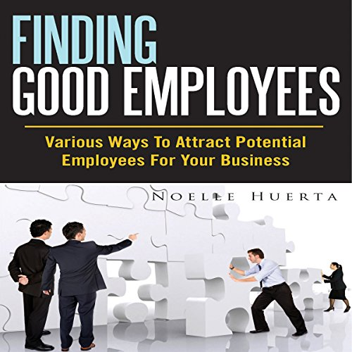 Finding Good Employees: Various Ways To Attract Potential Employees For Your Business audiobook cover art